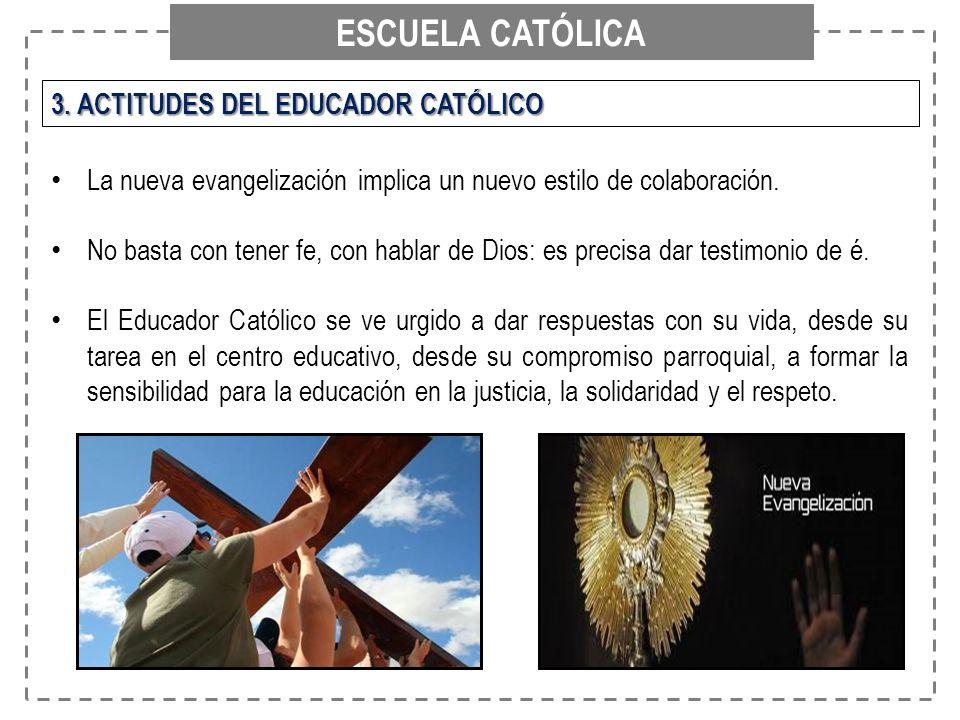 ESCUELA CATÓLICA 3. ACTITUDES DEL EDUCADOR CATÓLICO La nueva evangelización implica un nuevo estilo de colaboración. No basta con tener fe, con hablar