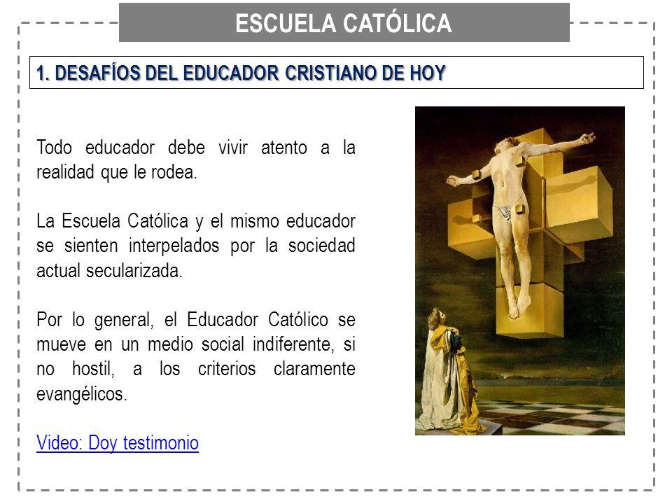 ESCUELA CATÓLICA 1. DESAFÍOS DEL EDUCADOR CRISTIANO DE HOY Todo educador debe vivir atento a la realidad que le rodea. La Escuela Católica y el mismo