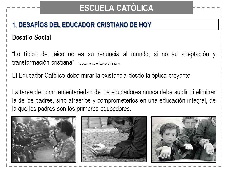 ESCUELA CATÓLICA 1. DESAFÍOS DEL EDUCADOR CRISTIANO DE HOY Desafío Social Lo típico del laico no es su renuncia al mundo, si no su aceptación y transf