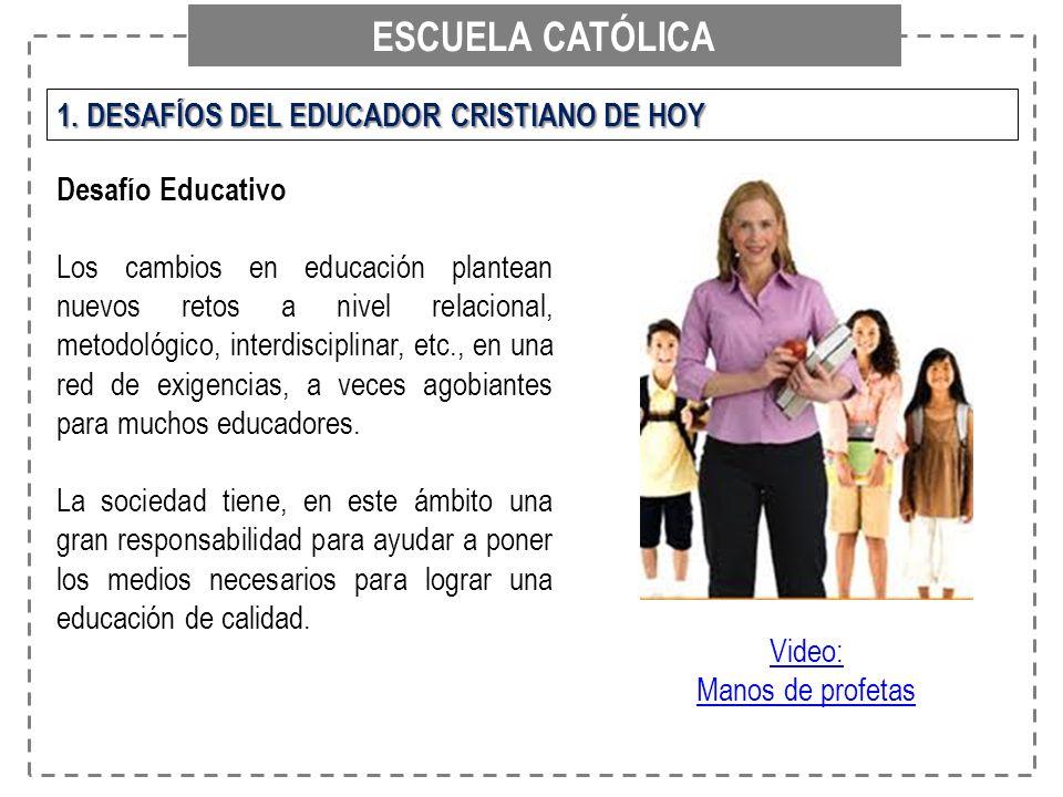ESCUELA CATÓLICA 1. DESAFÍOS DEL EDUCADOR CRISTIANO DE HOY Desafío Educativo Los cambios en educación plantean nuevos retos a nivel relacional, metodo