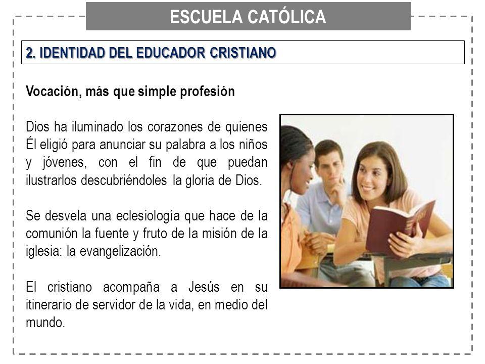 ESCUELA CATÓLICA 2. IDENTIDAD DEL EDUCADOR CRISTIANO Vocación, más que simple profesión Dios ha iluminado los corazones de quienes Él eligió para anun