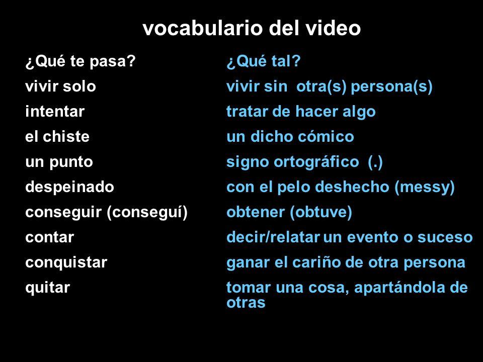 vocabulario del video ¿Qué te pasa? vivir solo intentar el chiste un punto despeinado conseguir (conseguí) contar conquistar quitar ¿Qué tal? vivir si