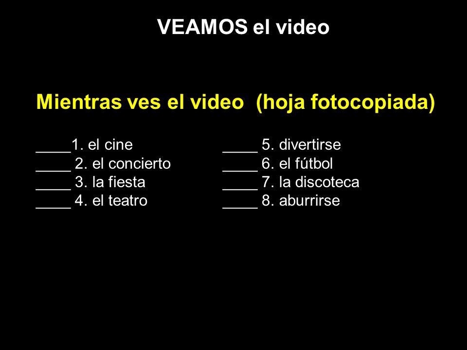 VEAMOS el video Mientras ves el video (hoja fotocopiada) ____1. el cine____ 5. divertirse ____ 2. el concierto____ 6. el fútbol ____ 3. la fiesta____
