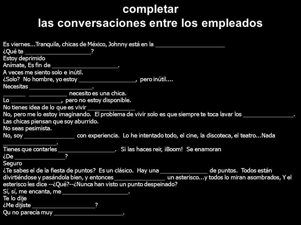 completar las conversaciones entre los empleados Es viernes...Tranquila, chicas de México, Johnny está en la ______________________ ¿Qué te __________