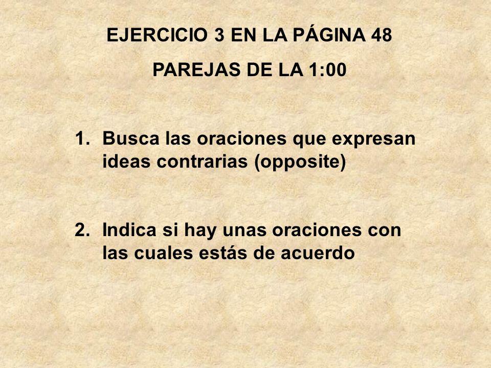 EJERCICIO 3 EN LA PÁGINA 48 PAREJAS DE LA 1:00 1.Busca las oraciones que expresan ideas contrarias (opposite) 2.Indica si hay unas oraciones con las c