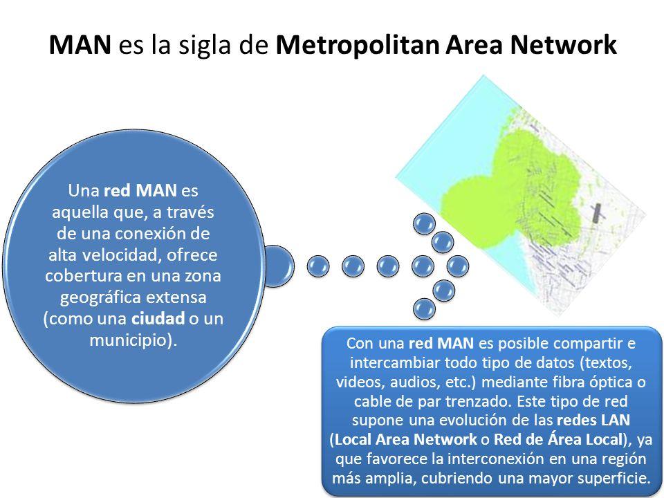 MAN es la sigla de Metropolitan Area Network Una red MAN es aquella que, a través de una conexión de alta velocidad, ofrece cobertura en una zona geográfica extensa (como una ciudad o un municipio).