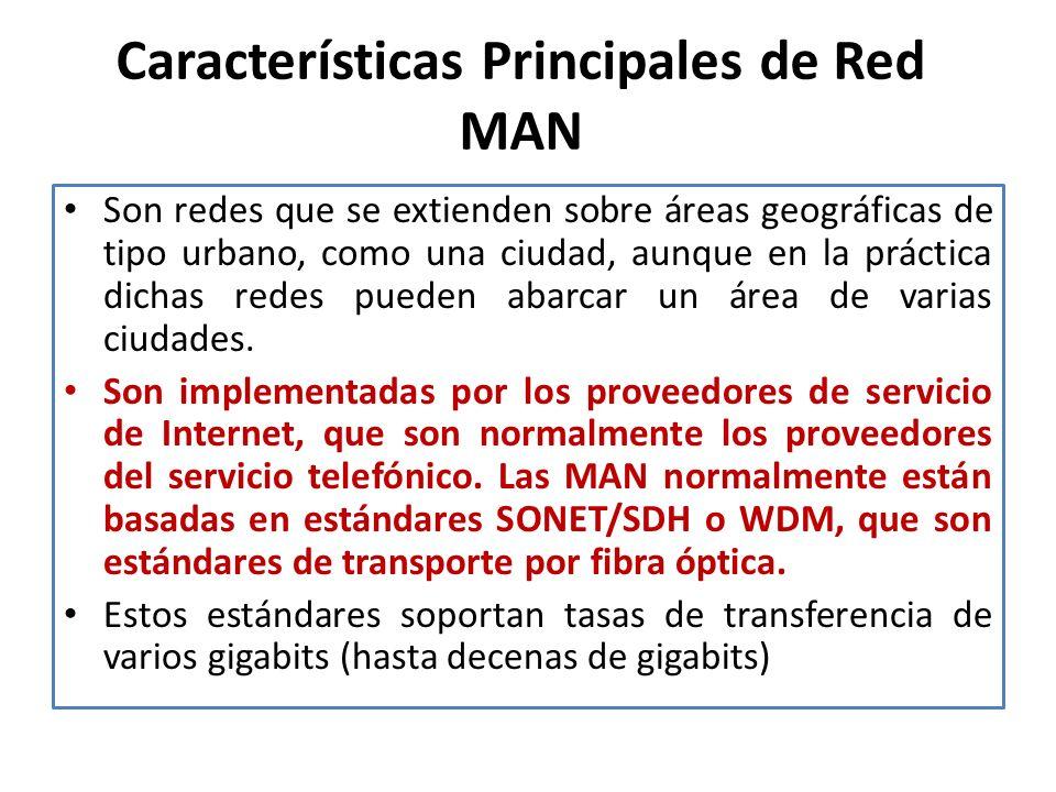 Características Principales de Red MAN Son redes que se extienden sobre áreas geográficas de tipo urbano, como una ciudad, aunque en la práctica dichas redes pueden abarcar un área de varias ciudades.