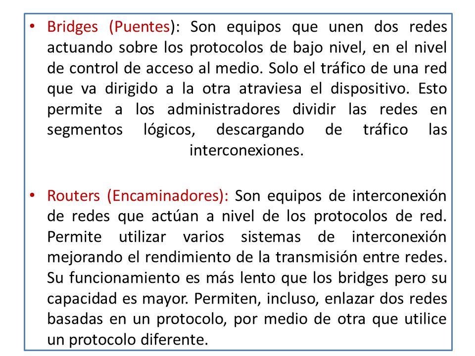 Bridges (Puentes): Son equipos que unen dos redes actuando sobre los protocolos de bajo nivel, en el nivel de control de acceso al medio.