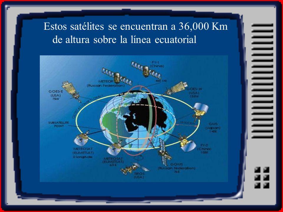 Estos satélites se encuentran a 36,000 Km de altura sobre la línea ecuatorial