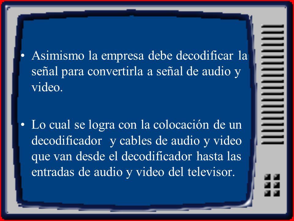 Asimismo la empresa debe decodificar la señal para convertirla a señal de audio y video. Lo cual se logra con la colocación de un decodificador y cabl