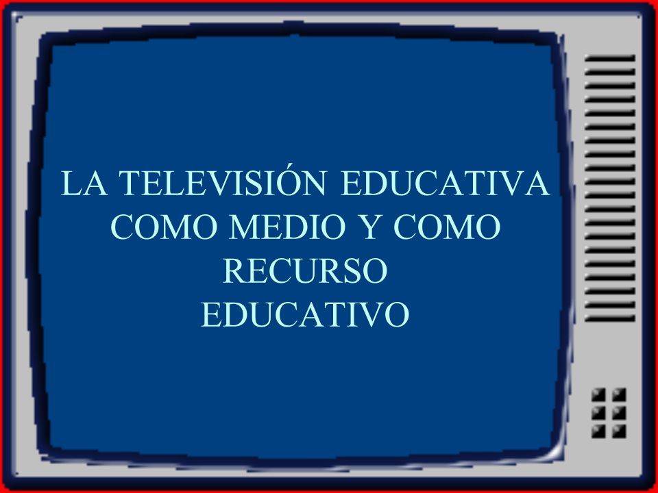 LA TELEVISIÓN EDUCATIVA COMO MEDIO Y COMO RECURSO EDUCATIVO