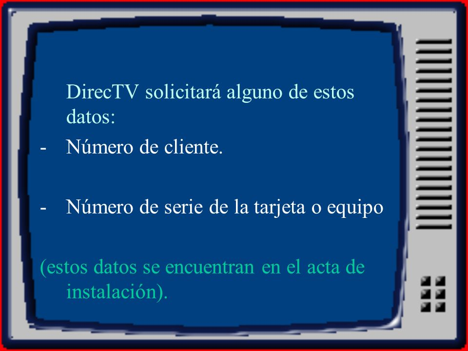 DirecTV solicitará alguno de estos datos: -Número de cliente. -Número de serie de la tarjeta o equipo (estos datos se encuentran en el acta de instala