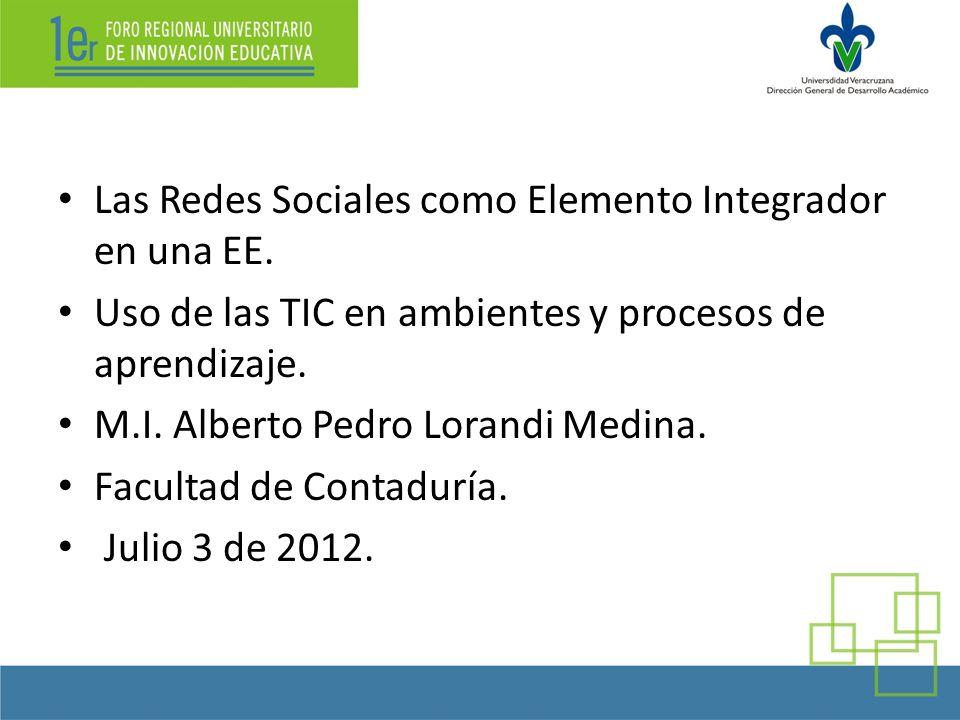 Las Redes Sociales como Elemento Integrador en una EE. Uso de las TIC en ambientes y procesos de aprendizaje. M.I. Alberto Pedro Lorandi Medina. Facul