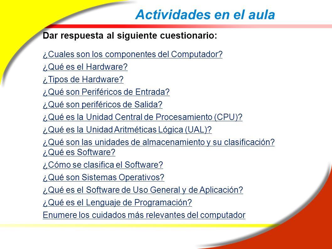 Actividades en el aula Dar respuesta al siguiente cuestionario: ¿Cuales son los componentes del Computador? ¿Qué es el Hardware? ¿Tipos de Hardware? ¿