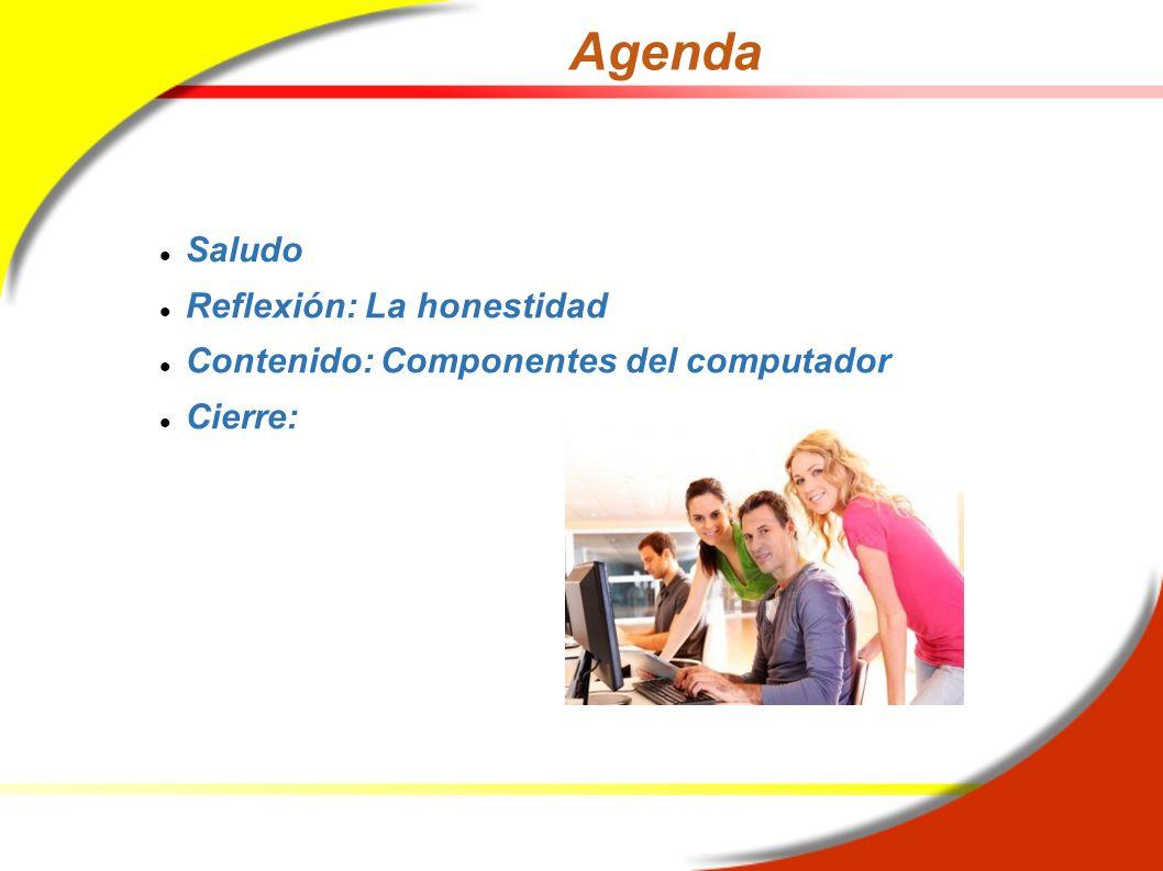 Agenda Saludo Reflexión: La honestidad Contenido: Componentes del computador Cierre: