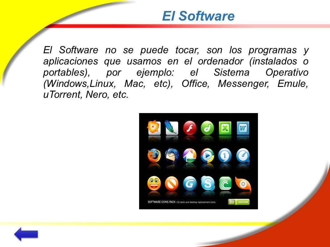 El Software El Software no se puede tocar, son los programas y aplicaciones que usamos en el ordenador (instalados o portables), por ejemplo: el Siste