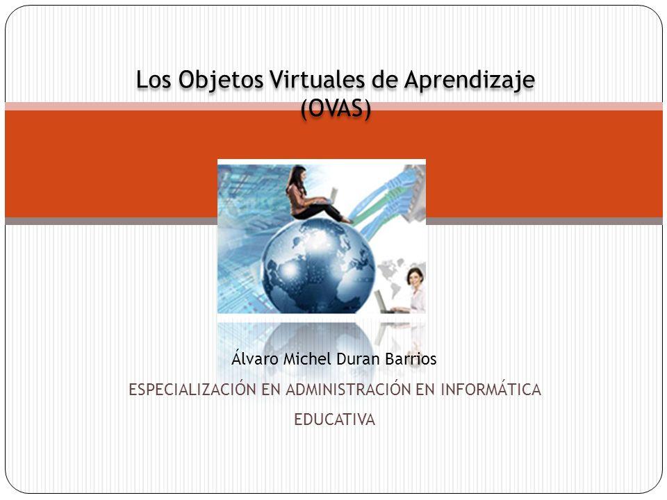 Los Objetos Virtuales de Aprendizaje (OVAS) Los Objetos Virtuales de Aprendizaje (OVAS) Álvaro Michel Duran Barrios ESPECIALIZACIÓN EN ADMINISTRACIÓN