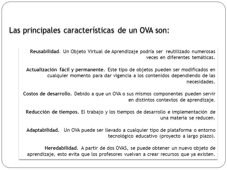 Las principales características de un OVA son: Reusabilidad. Un Objeto Virtual de Aprendizaje podría ser reutilizado numerosas veces en diferentes tem