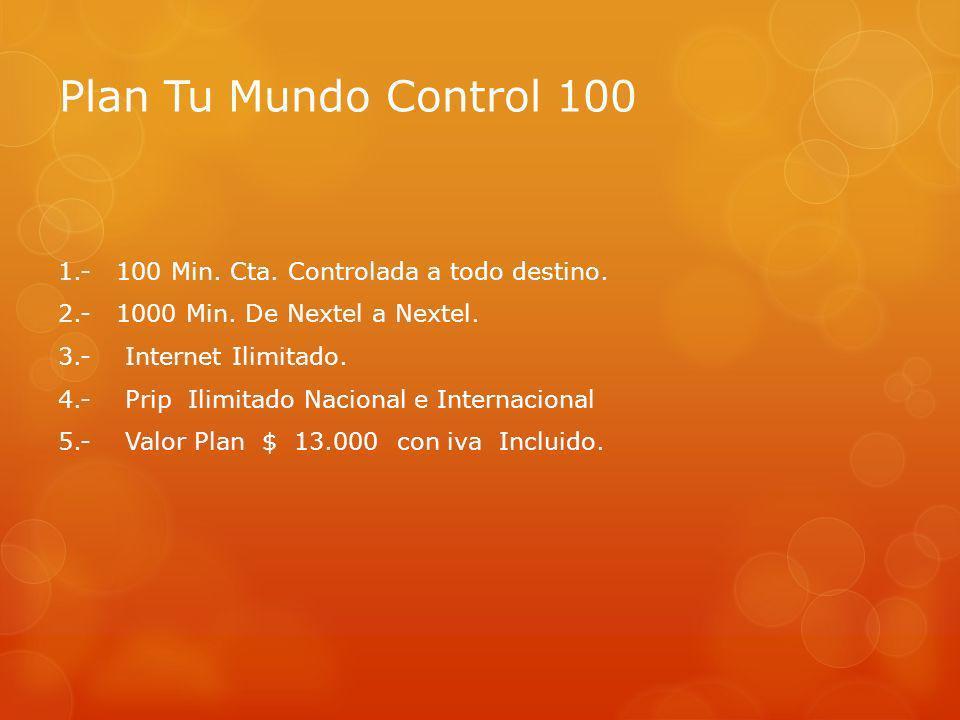 Plan Tu Mundo Control 100 1.- 100 Min. Cta. Controlada a todo destino. 2.- 1000 Min. De Nextel a Nextel. 3.- Internet Ilimitado. 4.- Prip Ilimitado Na