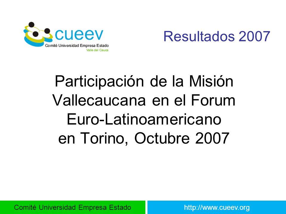Comité Universidad Empresa Estadohttp://www.cueev.org Resultados 2007 Participación de la Misión Vallecaucana en el Forum Euro-Latinoamericano en Tori
