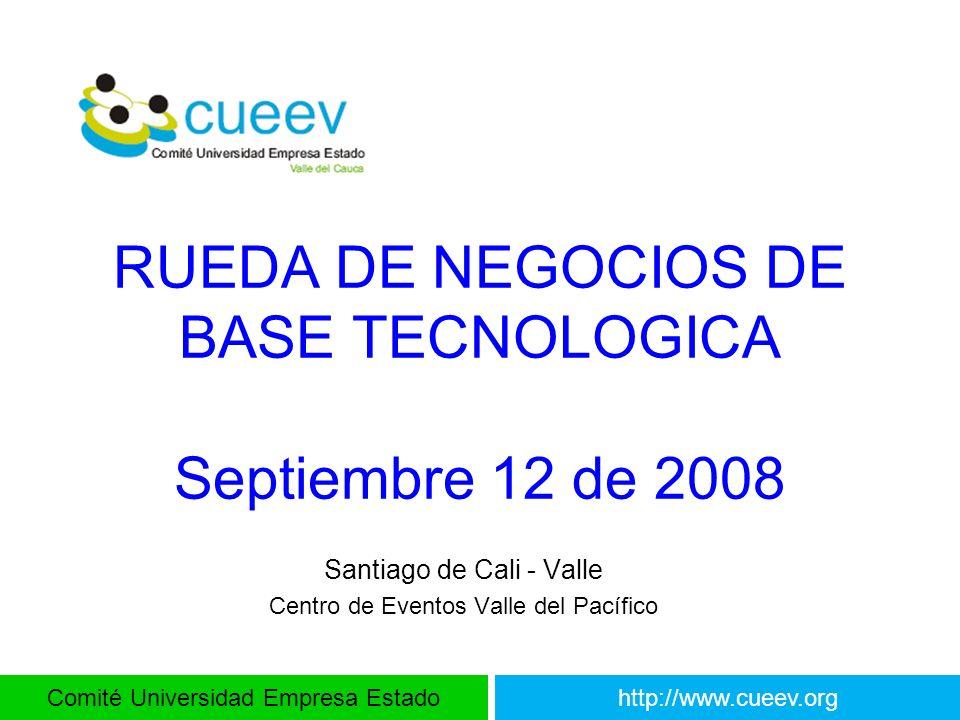 Comité Universidad Empresa Estadohttp://www.cueev.org RUEDA DE NEGOCIOS DE BASE TECNOLOGICA Septiembre 12 de 2008 Santiago de Cali - Valle Centro de E