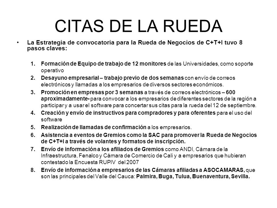 CITAS DE LA RUEDA La Estrategia de convocatoria para la Rueda de Negocios de C+T+I tuvo 8 pasos claves: 1.Formación de Equipo de trabajo de 12 monitor