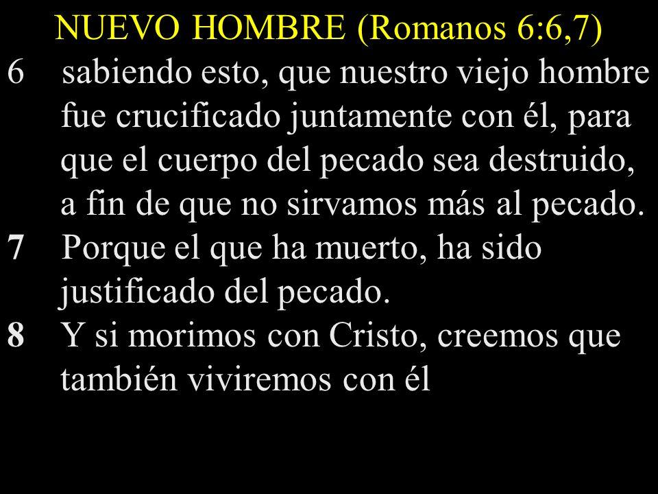 NUEVO HOMBRE (Romanos 6:6,7) 6 sabiendo esto, que nuestro viejo hombre fue crucificado juntamente con él, para que el cuerpo del pecado sea destruido,
