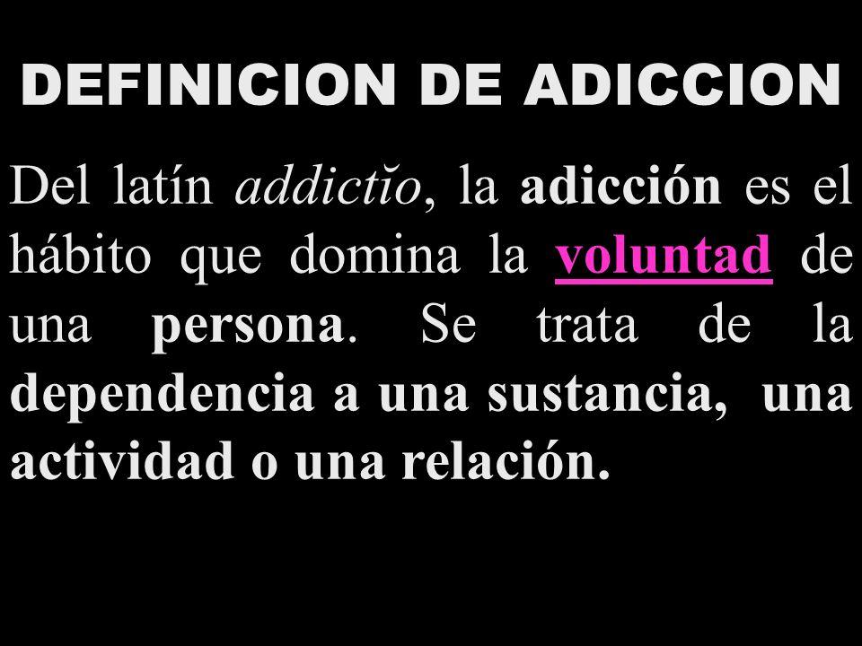 DEFINICION DE ADICCION Del latín addictĭo, la adicción es el hábito que domina la voluntad de una persona. Se trata de la dependencia a una sustancia,