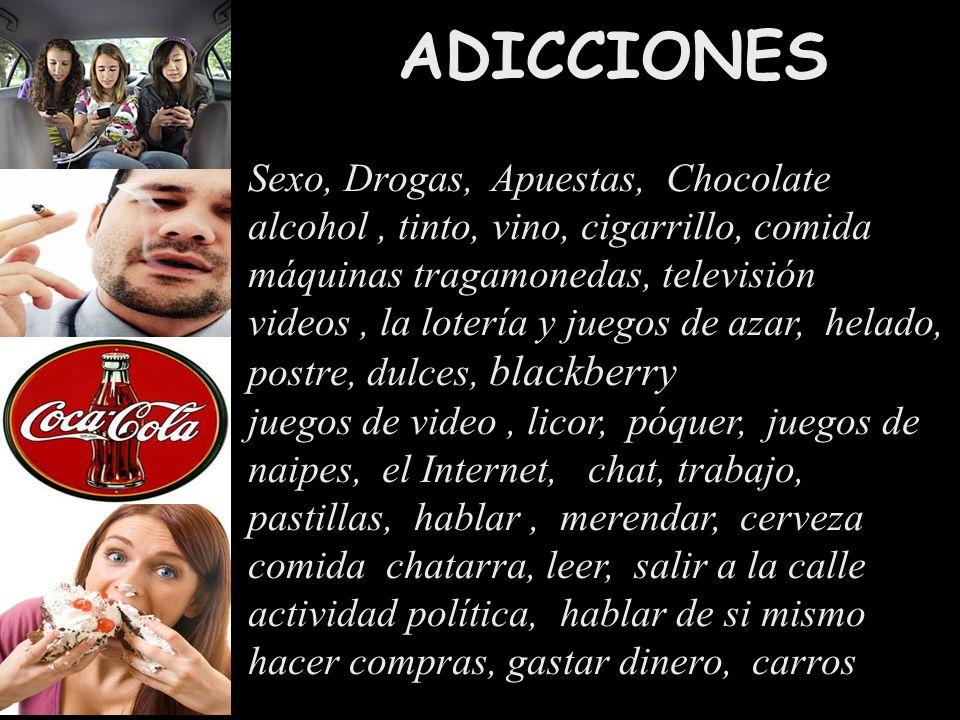 ADICCIONES Sexo, Drogas, Apuestas, Chocolate alcohol, tinto, vino, cigarrillo, comida máquinas tragamonedas, televisión videos, la lotería y juegos de