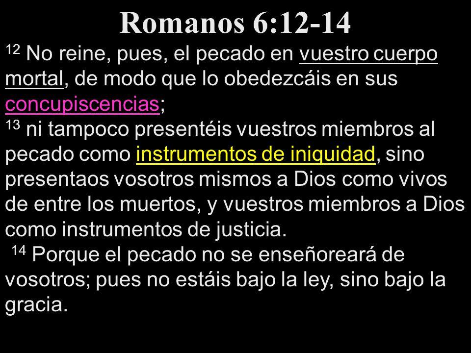 Romanos 6:12-14 12 No reine, pues, el pecado en vuestro cuerpo mortal, de modo que lo obedezcáis en sus concupiscencias; concupiscencias 13 ni tampoco
