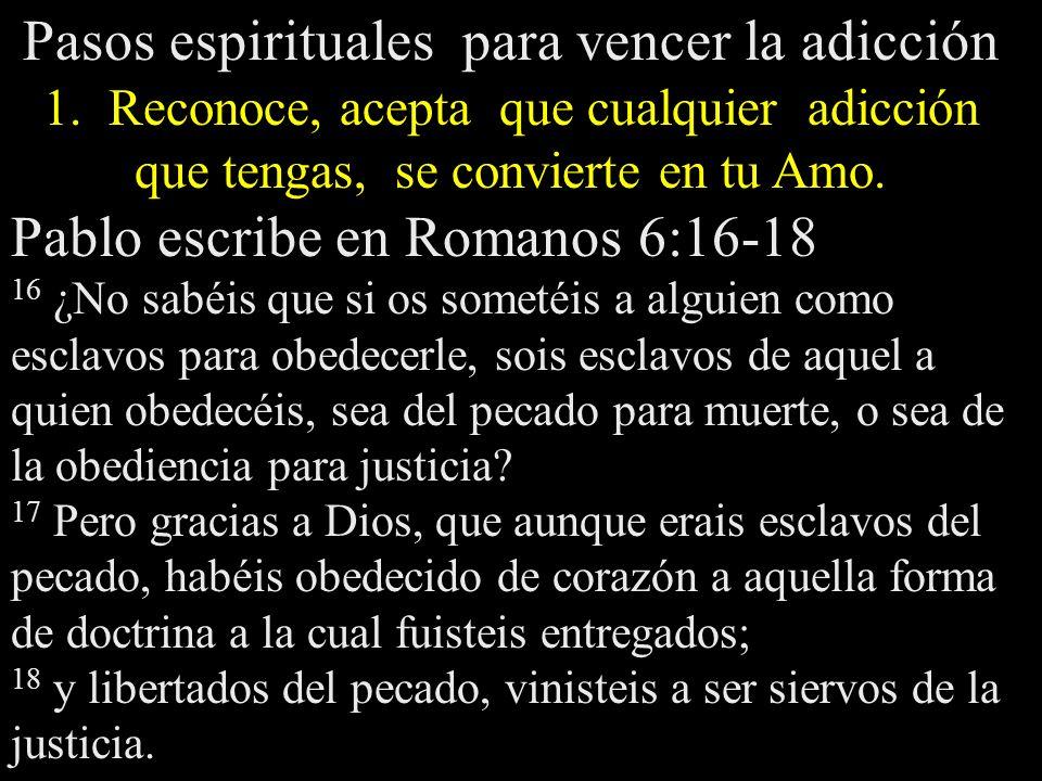 Pasos espirituales para vencer la adicción 1. Reconoce, acepta que cualquier adicción que tengas, se convierte en tu Amo. Pablo escribe en Romanos 6:1