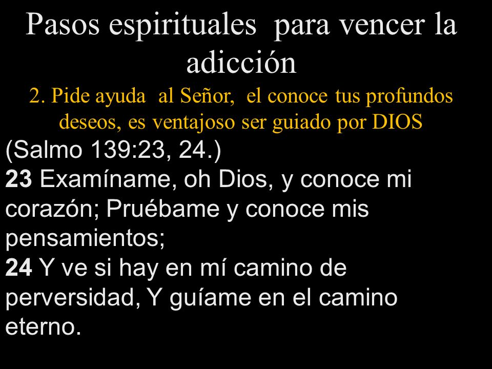 Pasos espirituales para vencer la adicción 2. Pide ayuda al Señor, el conoce tus profundos deseos, es ventajoso ser guiado por DIOS (Salmo 139:23, 24.