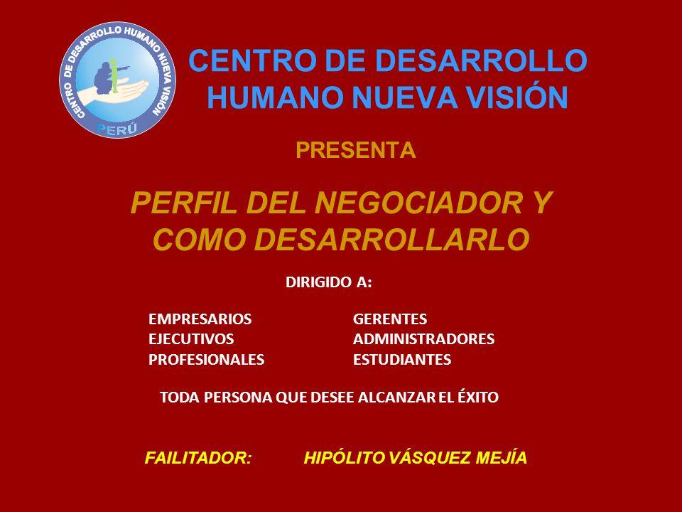 CENTRO DE DESARROLLO HUMANO NUEVA VISIÓN PRESENTA PERFIL DEL NEGOCIADOR Y COMO DESARROLLARLO FAILITADOR: HIPÓLITO VÁSQUEZ MEJÍA DIRIGIDO A: EMPRESARIOSGERENTES EJECUTIVOSADMINISTRADORES PROFESIONALESESTUDIANTES TODA PERSONA QUE DESEE ALCANZAR EL ÉXITO