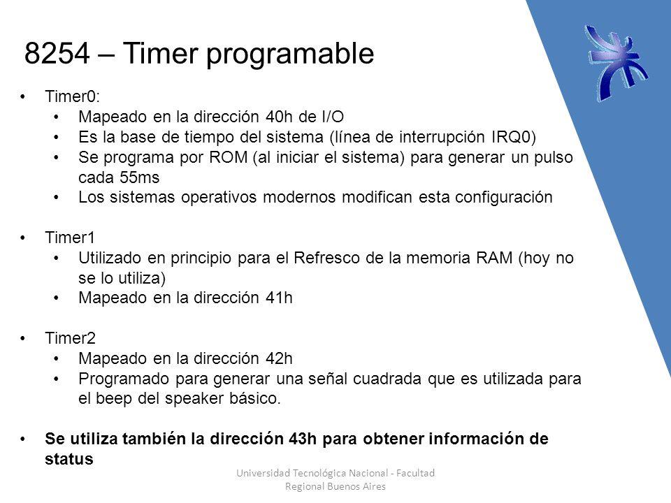 8254 – Timer programable Universidad Tecnológica Nacional - Facultad Regional Buenos Aires Timer0: Mapeado en la dirección 40h de I/O Es la base de tiempo del sistema (línea de interrupción IRQ0) Se programa por ROM (al iniciar el sistema) para generar un pulso cada 55ms Los sistemas operativos modernos modifican esta configuración Timer1 Utilizado en principio para el Refresco de la memoria RAM (hoy no se lo utiliza) Mapeado en la dirección 41h Timer2 Mapeado en la dirección 42h Programado para generar una señal cuadrada que es utilizada para el beep del speaker básico.