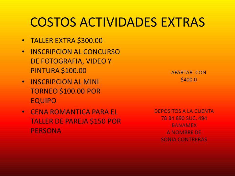 COSTOS ACTIVIDADES EXTRAS TALLER EXTRA $300.00 INSCRIPCION AL CONCURSO DE FOTOGRAFIA, VIDEO Y PINTURA $100.00 INSCRIPCION AL MINI TORNEO $100.00 POR EQUIPO CENA ROMANTICA PARA EL TALLER DE PAREJA $150 POR PERSONA APARTAR CON $400.0 DEPOSITOS A LA CUENTA 78 84 890 SUC.