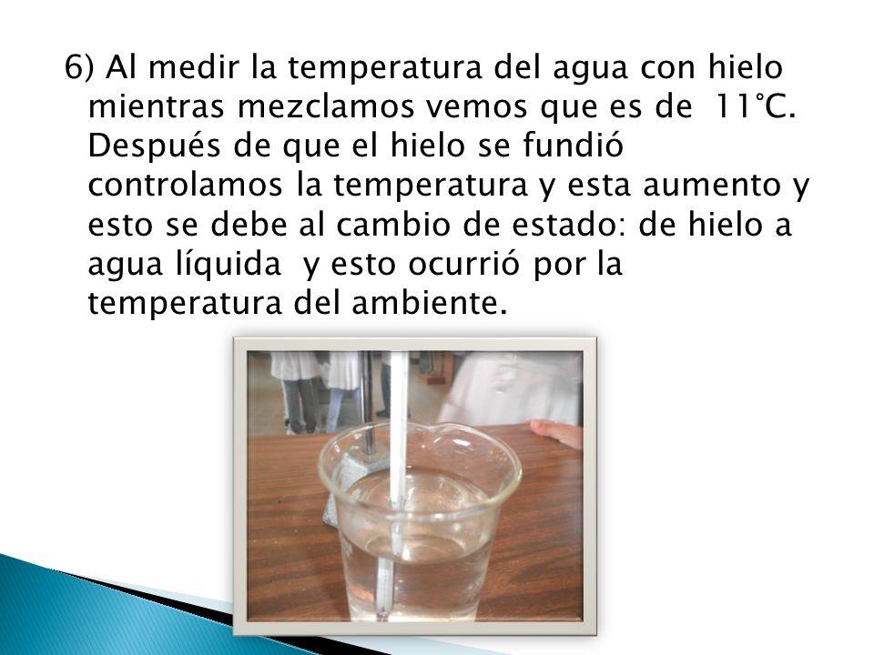 6) Al medir la temperatura del agua con hielo mientras mezclamos vemos que es de 11°C. Después de que el hielo se fundió controlamos la temperatura y