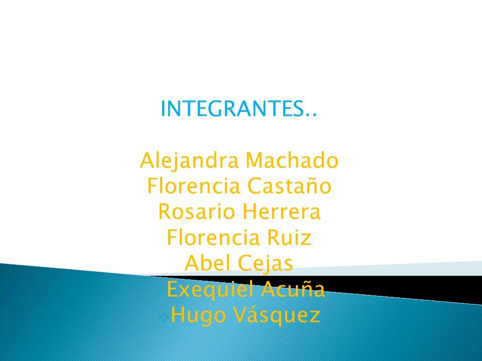 INTEGRANTES.. Alejandra Machado Florencia Castaño Rosario Herrera Florencia Ruiz Abel Cejas Exequiel Acuña Hugo Vásquez