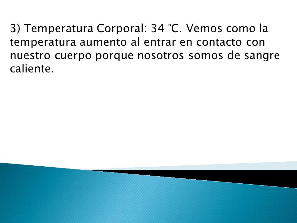3) Temperatura Corporal: 34 °C. Vemos como la temperatura aumento al entrar en contacto con nuestro cuerpo porque nosotros somos de sangre caliente.