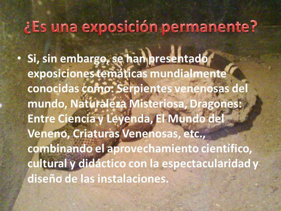 Si, sin embargo, se han presentado exposiciones temáticas mundialmente conocidas como: Serpientes venenosas del mundo, Naturaleza Misteriosa, Dragones