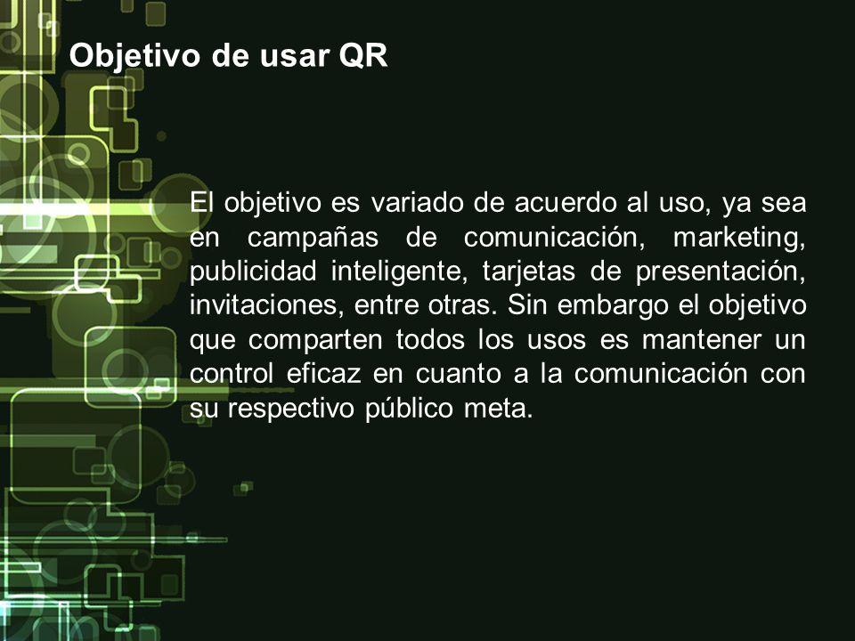 Objetivo de usar QR El objetivo es variado de acuerdo al uso, ya sea en campañas de comunicación, marketing, publicidad inteligente, tarjetas de prese