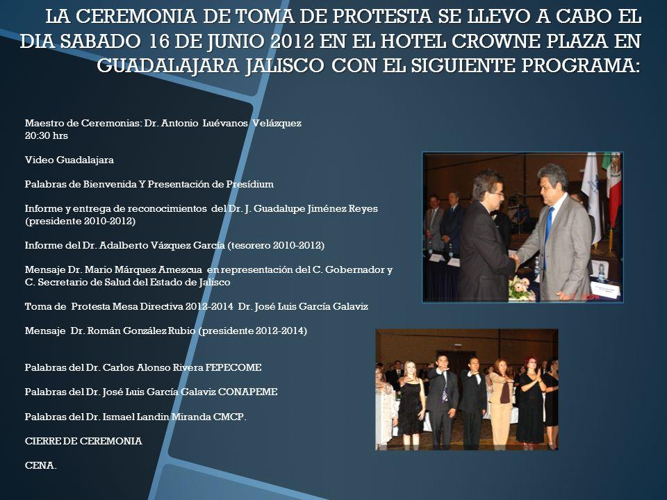 LA CEREMONIA DE TOMA DE PROTESTA SE LLEVO A CABO EL DIA SABADO 16 DE JUNIO 2012 EN EL HOTEL CROWNE PLAZA EN GUADALAJARA JALISCO CON EL SIGUIENTE PROGR
