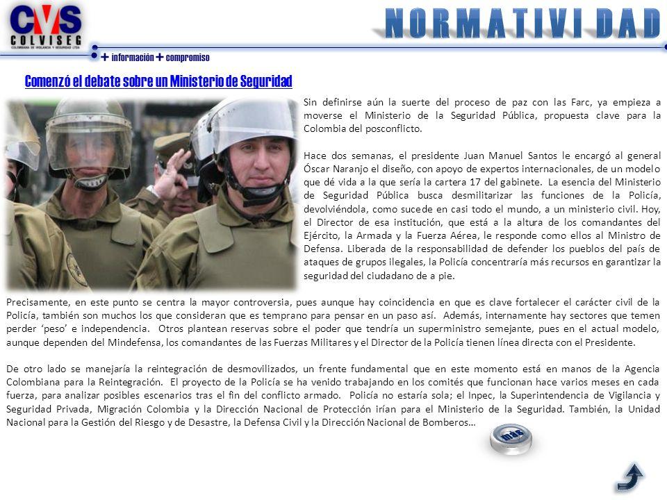 + información + compromiso Comenzó el debate sobre un Ministerio de Seguridad Sin definirse aún la suerte del proceso de paz con las Farc, ya empieza a moverse el Ministerio de la Seguridad Pública, propuesta clave para la Colombia del posconflicto.