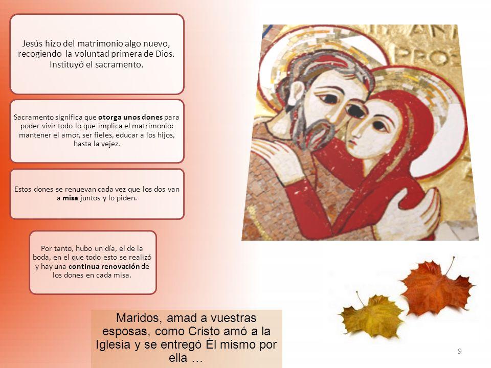 9 Jesús hizo del matrimonio algo nuevo, recogiendo la voluntad primera de Dios. Instituyó el sacramento. Sacramento significa que otorga unos dones pa