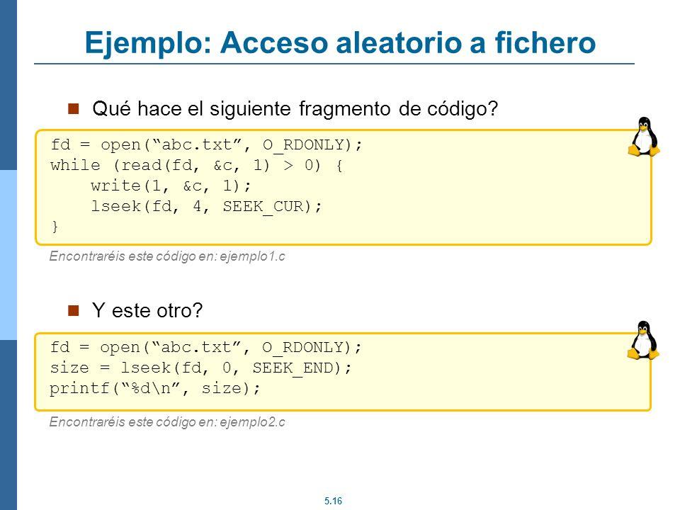 5.16 Ejemplo: Acceso aleatorio a fichero Qué hace el siguiente fragmento de código? Y este otro? fd = open(abc.txt, O_RDONLY); while (read(fd, &c, 1)