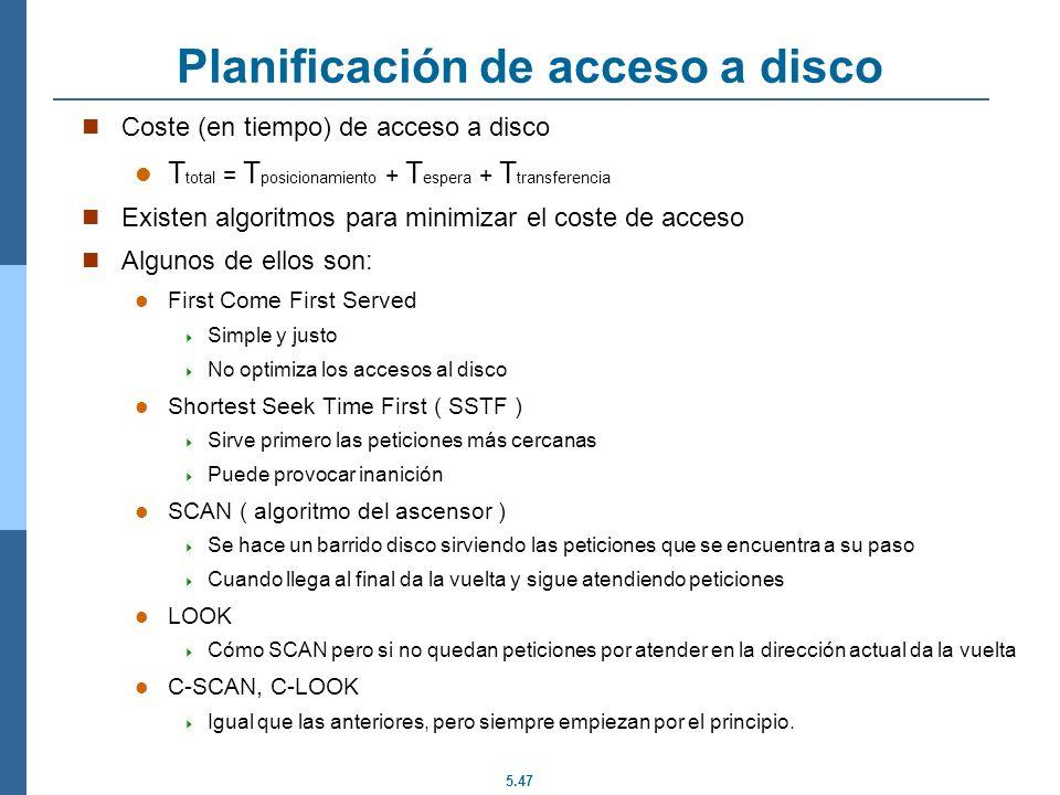 5.47 Planificación de acceso a disco Coste (en tiempo) de acceso a disco T total = T posicionamiento + T espera + T transferencia Existen algoritmos p