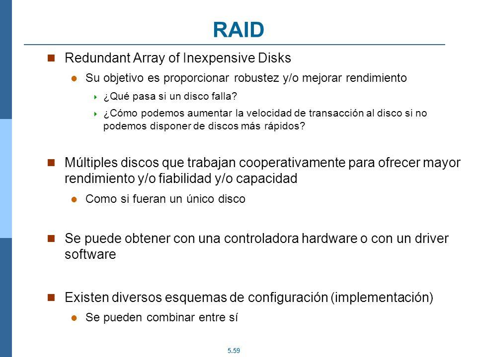 5.59 RAID Redundant Array of Inexpensive Disks Su objetivo es proporcionar robustez y/o mejorar rendimiento ¿Qué pasa si un disco falla? ¿Cómo podemos