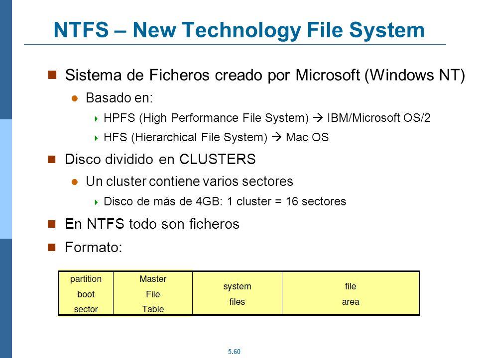 5.60 NTFS – New Technology File System Sistema de Ficheros creado por Microsoft (Windows NT) Basado en: HPFS (High Performance File System) IBM/Micros