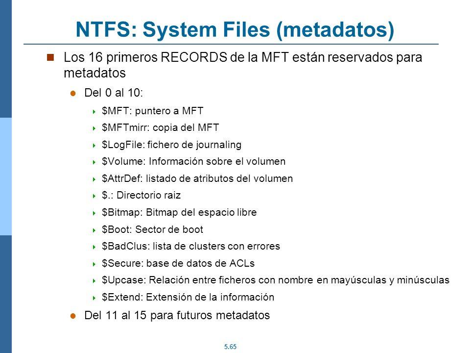 5.65 NTFS: System Files (metadatos) Los 16 primeros RECORDS de la MFT están reservados para metadatos Del 0 al 10: $MFT: puntero a MFT $MFTmirr: copia