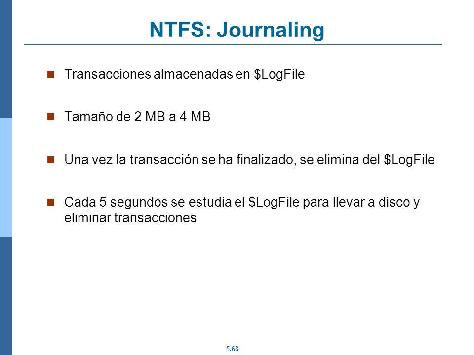 5.68 NTFS: Journaling Transacciones almacenadas en $LogFile Tamaño de 2 MB a 4 MB Una vez la transacción se ha finalizado, se elimina del $LogFile Cad