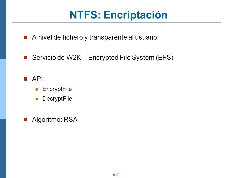 5.69 NTFS: Encriptación A nivel de fichero y transparente al usuario Servicio de W2K – Encrypted File System (EFS) API: EncryptFile DecryptFile Algori